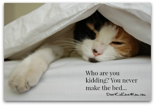 Who are you kidding? You never make the bed...DearKidLoveMom.com