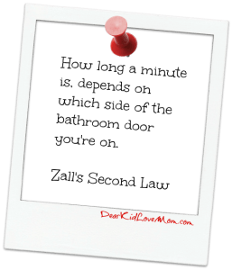How long a minute is, depends on which side of the bathroom door you're on. Zall's Second Law. DearKidLoveMom.com