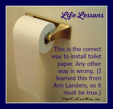 This is the correct way to install toilet paper. I learned this from Ann Landers so it must be true. DearKidLoveMom.com