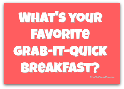 What's your favorite grab-it-quick breakfast? DearKidLoveMom.com