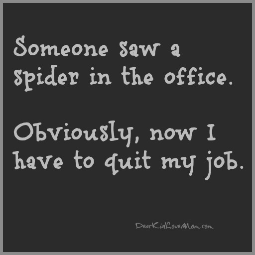 Someone saw a spider in the office. Obviously, now I have to quit my job. DearKidLoveMom.com