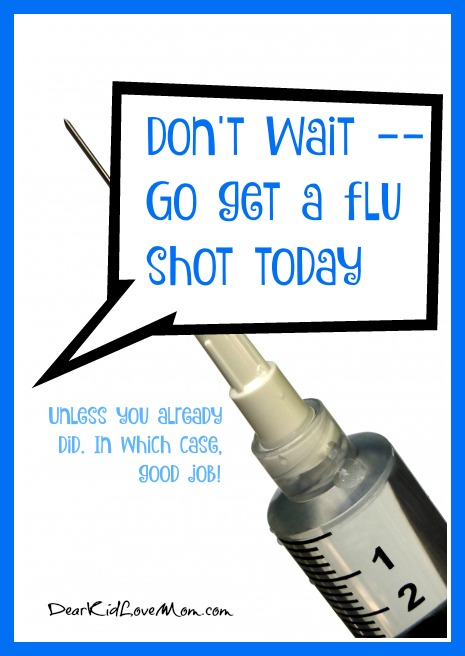 Don't wait -- go get a flu shot today (unless you already did. In which case, good job!) Listen to your mother--get a flu shot! DearKidLoveMom.com