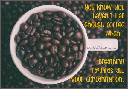 You know you haven't had enough coffee when breathing requires all your concentration. DearKidLoveMom.com