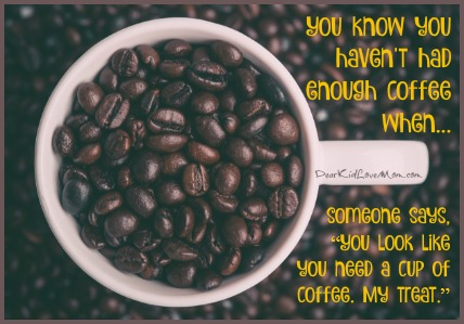 "You know you haven't had enough coffee when someone says, ""You look like you need a cup of coffee. Can I get one for you? My treat."" DearKidLoveMom.com"