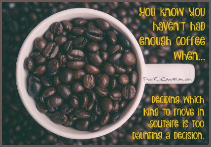 You know you haven't had enough coffee when deciding which King to move in Solitaire is too daunting a decision. DearKidLoveMom.com