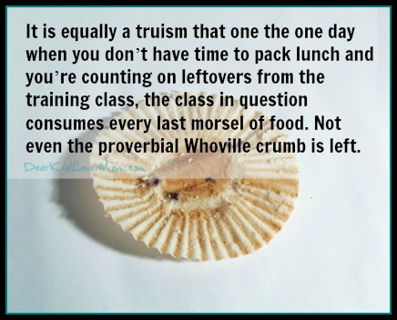 It is equally a truism that one the one day when you don't have time to pack lunch and you're counting on leftovers from the training class, the class in question consumes every last morsel of food. Not even the proverbial Whoville crumb is left. DearKidLoveMom.com