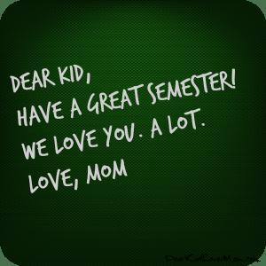 Dear Kid, Have a great semester! We love you. A LOT. Love, Mom. DearKidLoveMom.com