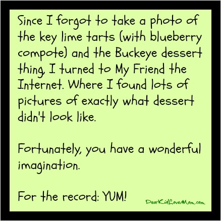 Since I forgot to take a photo of the key lime tarts (with blueberry compote) and the Buckeye dessert thing, I turned to My Friend the Internet. Where I found lots of pictures of exactly what dessert didn't look like. Fortunately, you have a wonderful imagination. For the record: YUM! DearKidLoveMom.com
