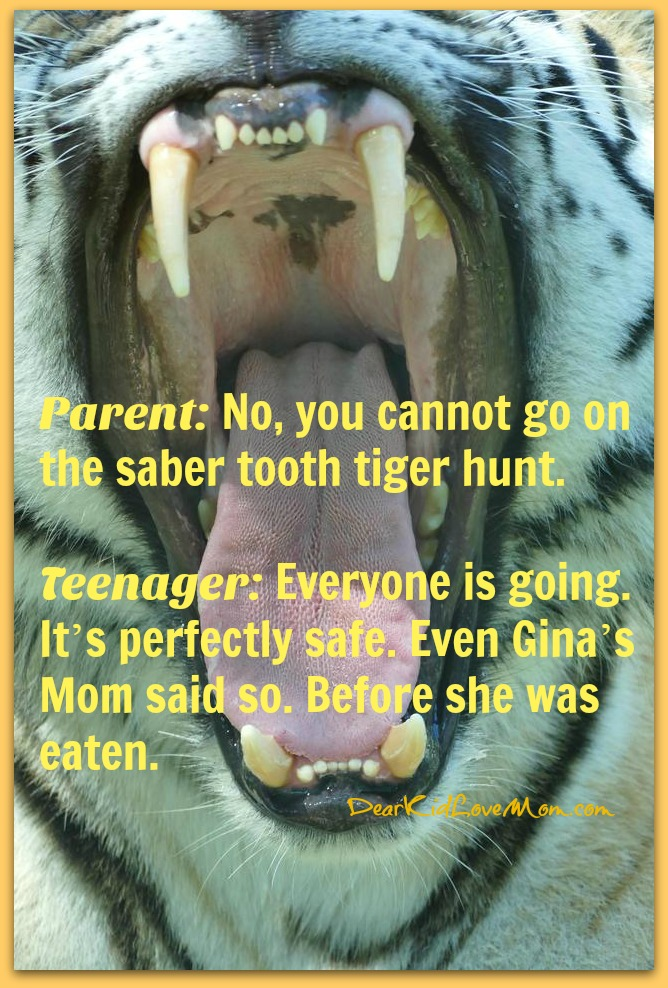 Parent: No, you cannot go to the saber tooth tiger hunt Teenager: Everyone is going. It's perfectly safe. Even Gina's Mom said so. Before she was eaten. DearKidLoveMom.com