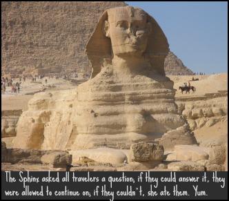 The Sphinx asked all travelers a question; if they could answer it, they were allowed to continue on; if they couldn't, she ate them. Yum. DearKidLoveMom.com