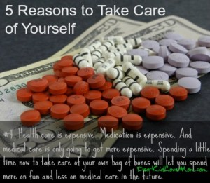 #4. Health care is expensive. Medication is expensive. And medical care is only going to get more expensive. Spending a little time now to take care of your own bag of bones will let you spend more on fun and less on medical care in the future. DearKidLoveMom.com