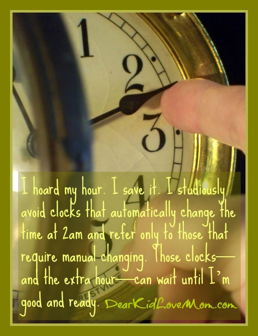 I hoard my hour. I save it. I studiously avoid clocks that automatically change the time at 2am and refer only to those that require manual changing. Those clocks—and the extra hour—can wait until I'm good and ready. DearKidLoveMom.com
