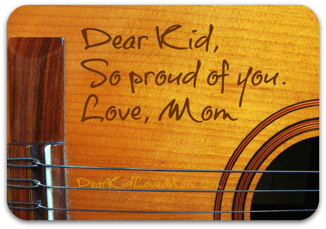 Dear Kid, So proud of you. Love, Mom. DearKidLoveMom.com