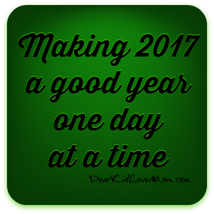 Making 2017 a good year one day at a time. DearKidLoveMom.com