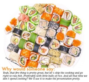"Why would someone say: ""Yeah, that fire thing is pretty great, but let's skip the cooking and go right to raw fish. Preferably with little balls of rice. And all that time we don't spend cooking? We'll use it to make the presentation pretty."" Sushi. DearKidLoveMom.com"