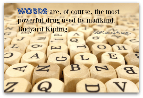 Words are, of course, the most powerful drug used by mankind. Rudyard Kipling DearKidLoveMom.com