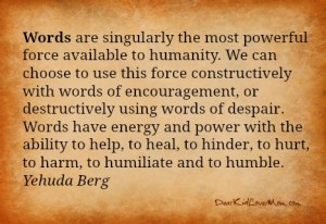 Words are singularly the most powerful force available to humanity. We can choose to use this force constructively with words of encouragement, or destructively using words of despair. Words have energy and power with the ability to help, to heal, to hinder, to hurt, to harm, to humiliate and to humble. Yehuda Berg DearKidLoveMom.com