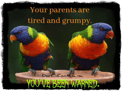 Your parents are tired and grumpy. You've been warned. DearKidLoveMom.com