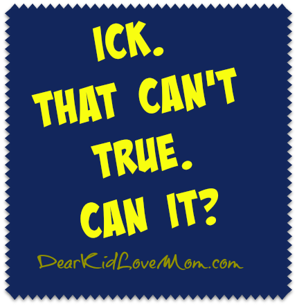 Ick. That Can't True. Can It? DearKidLoveMom.com