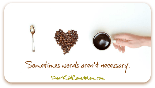 I love coffee. Sometimes words aren't necessary. DearKidLoveMom.com