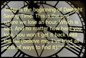 It's also the beginning of Daylight Saving Time. This is the one where we lose an hour. Which is sad. And no matter how hard you look, you won't get it back until the fall (believe me, I've tried all sorts of ways to find it). DearKidLoveMom.com