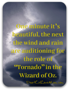 "One minute it's beautiful, the next we're mid-snowstorm. One moment we have light, wafting breezes, the next the wind and rain are auditioning for the role of ""Tornado"" in the Wizard of Oz. DearKidLoveMom.com"
