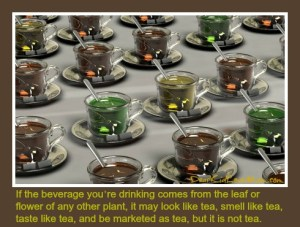 If the beverage you're drinking comes from the leaf or flower of any other plant, it may look like tea, smell like tea, taste like tea, and be marketed as tea, but it is not tea. DearKidLoveMom.com