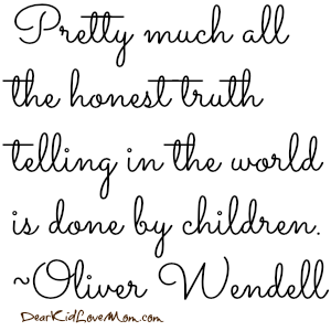 Pretty much all the honest truth telling in the world is done by children. ~Oliver Wendell DearKidLoveMom.com