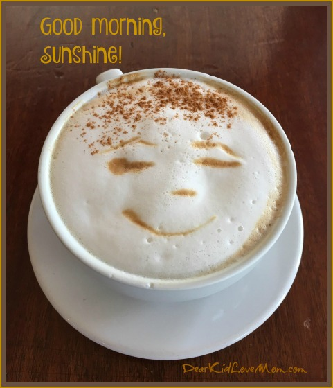 Good morning. Time for a lovely cup of coffee. DearKidLoveMom.com
