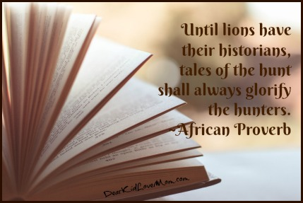 Until lions have their historians, tales of the hunt shall always glorify the hunters. ~African Proverb DearKidLoveMom.com