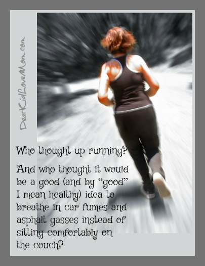 "Who thought up running? And who thought it would be a good (and by ""good"" I mean healthy) idea to breathe in car fumes and asphalt gasses instead of sitting comfortably on the couch? DearKidLoveMom.com"