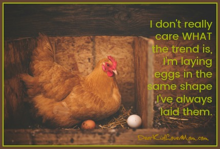 I don't care what the trend is, I'm laying eggs the same shape I've always laid them. DearKidLoveMom.com