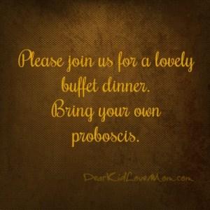 Please join us for a lovely buffet dinner. Bring your own proboscis. DearKidLoveMom.com