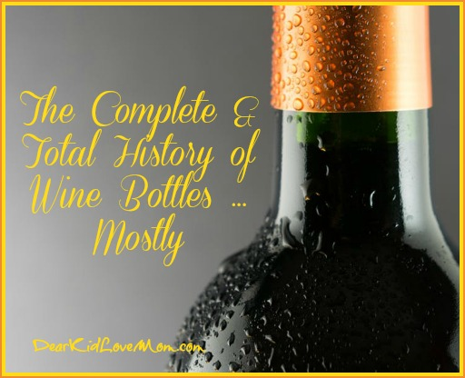 The Complete and Total History of Wine Bottles...More or Less. DearKidLoveMom.com