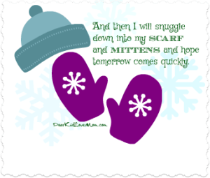 And then I will snuggle down into my scarf and mittens and hope tomorrow comes quickly. DearKidLoveMom.com