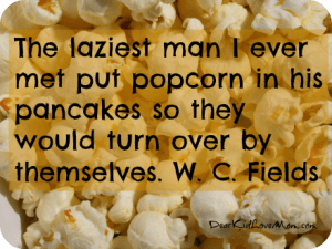 The laziest man I ever met put popcorn in his pancakes so they would turn over by themselves. W. C. Fields DearKidLoveMom.com