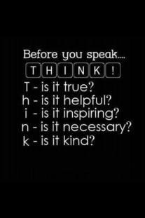 Before you speak... THINK! Is it true? Is is helpful? Is it inspiring? Is it necessary? Is it kind?