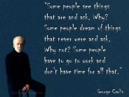 George Carlin - Some people see things and ask, why? Some people dream of things that never were and ask, why not? Some people have to go to work and don't have time for all that.