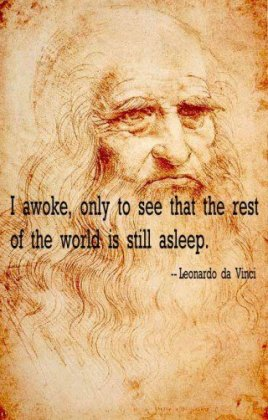 Leonardo de Vinci - I awoke, only to see that the rest of the world is still asleep.