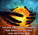 Let your light shine so brightly that others can see their way out of the dark