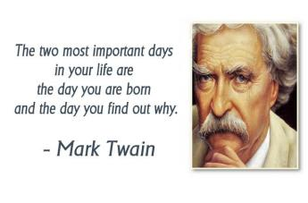 Mark Twain - The two most important days in your life are the day you are born and the day you find out why.