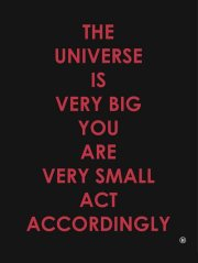 The universe is very big, you are very small, act accordingly.