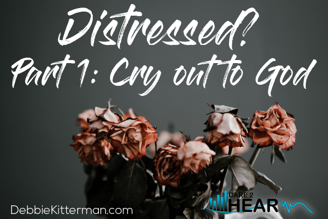 Distressed?  Part 1: Cry out to God  + Tune In Thursday #103