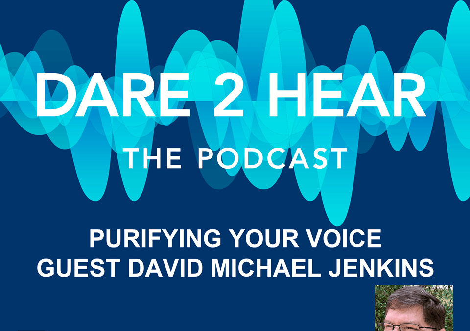 Dare 2 Hear The Podcast Episode #58 ~ David Michael Jenkins: Purifying Your Voice