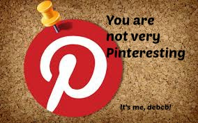 You are not very Pinteresting-It's me, debcb!