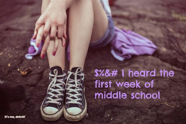 $&# I heard the first week of middle school- It's me, debcb!