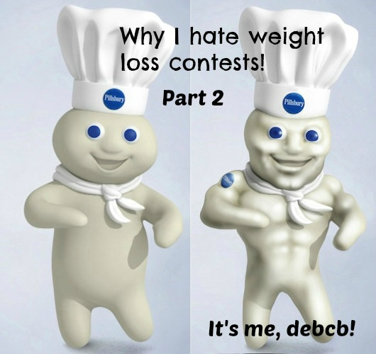 Why I hate weight loss contests part two- It's me, debcb!
