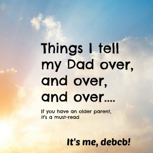 Things I tell my Dad over and over- It's me, debcb!