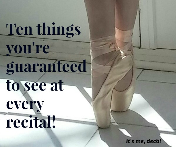 10 things you're guaranteed to see at every recital- It's me, debcb!