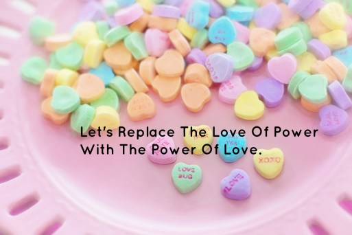 lets-replace-the-love-of-power-with-the-power-of-love